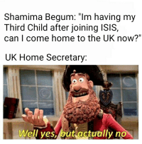 """Shamima Begum: Shamima Begum: """"Im having my  Third Child after joining ISIS  can I come home to the UK now?""""  UK Home Secretary:  Well yes, but actually no"""