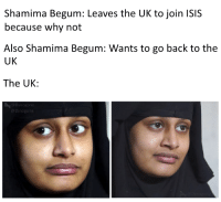 Shamima Begum: Shamima Begum: Leaves the UK to join ISIS  because why not  Also Shamima Begum: Wants to go back to the  UK  The UK:  Dynogone  @Dinogone