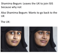 Shamima Begum: Shamima Begum: Leaves the UK to join ISIS  because why not  Also Shamima Begum: Wants to go back to the  UK  The UK:  @Dynogone  @Dinogone