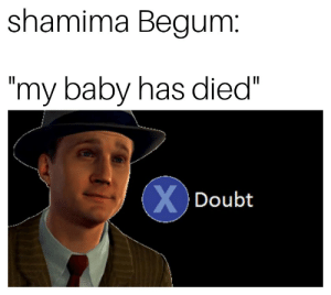 """Press X to doubt: shamima Begum  my baby has died""""  Doubt Press X to doubt"""