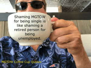 Except you never hear retired folks complain about work every single day the way MGTOW complain about women: Shaming MGTOW  for being single is  like shaming a  retired person for  being  unemployed.  MGTOW Coffee Cup Quotes Except you never hear retired folks complain about work every single day the way MGTOW complain about women