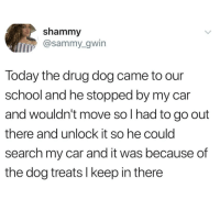 Animals, Love, and Memes: shammy  @sammy_gwin  Today the drug dog came to our  school and he stopped by my car  and wouldn't move so I had to go out  there and unlock it so he could  search my car and it was because of  the dog treats I keep in there Follow my other account @x__social_butterfly_x if you love animals!!