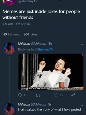 Af, Friends, and Funny: @ShammyTV  Memes are just inside jokes for people  without friends  5:31 a.m. O3 Sep 18  149 Retweets 807 Likes  MrVauxs @MrVauxs 2h  Replying to @ShammyTV  GIF  why would you say something so Controversial yet so brave?  MrVauxs @MrVauxs Ih  I just realized the irony of what I have posted 20+ Memes That Are Humorous AF#funny #memes #lol #humor #humour #rofl #trending #sarcasm