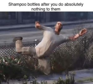 Free fallin: Shampoo bottles after you do absolutely  nothing to them Free fallin