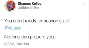 vialagays:  is that a threat: Shamus Kelley  @RiderJetfire  You aren't ready for season six of  #Voltron·  Nothing can prepare you.  6/8/18, 7:02 PM vialagays:  is that a threat