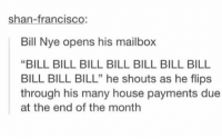 """: shan-francisco:  Bill Nye opens his mailbox  """"BILL BILL BILL BILL BILL BILL BILL  BILL BILL BILL"""" he shouts as he flips  through his many house payments due  at the end of the month  5"""