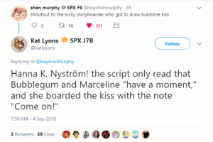 """Target, Tumblr, and Blog: shan murphy SPX F9 @heyshanmurphy 3h  shoutout to the lucky storyboarder who got to draw bubbline kiss  Kat LyonsS J7B  @katlyyons  Follow  Replying to@heyshanmurphy  Hanna K. Nyström! the script only read that  Bubblegum and Marceline """"have a moment,""""  and she boarded the kiss with the note  """"Come on!""""  7:30 AM-4 Sep 2018  3 Retweets 59 Likes passionpeachy: Hanna K. Nyström came in clutch for the gays and made Bubbline official💕"""