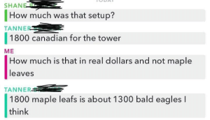 Me How: SHANE B  How much was that setup?  TANNER  1800 canadian for the tower  ME  How much is that in real dollars and not maple  leaves  TANNER  1800 maple leafs is about 1300 bald eagles I  think