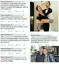 What the fuck ~Tate Pronouns: he-him Sexuality: pansexual lgbt lgbtq lgbtpride lgbtqpride lesbian gay bi bisexual trans transgender asexual pan pansexual pride gaypride lgbtcommunity lgbtpost demi demisexual loveislove gender lgbtaccount bigender asexuality feminism: Shane Dawson  (ashanedawson 25m  i'm sitting in a hotel lobby with my leg  bent and i'm talking to police. this is  insane. m happy this happened. really lit  a fire under me  439  2,122  Shane Dawson  O @shanedawson 37m  i have video so once i get my shit  together i will post, fuck these assholes  4h 1,232  ta 2,210 v 493  Shane Dawson  Oshanedawson 39m  (cont) break my leg. this is insane. can't  even understand this  Shane Dawson  v  on 39m Ryland Adams  Ryland Adams 1h  wow. @Tom Lahren  just had me kicked  @Remind The Nation  just kicked me out  out for not being straight. security threw  of their party for holding Shane's hand. I  me out for holding hands with a man and CAN NOT BELIEVE THIS STILL EXISTS IN  they tried to  OUR WORLD  OTomiLahren  tR 4,023  1,619  Shane Dawson  @shanedawson 49m v  and they tried to break my leg  790 t 1.535 6721  Shane Dawson  @shane dawson 50m v  i was thrown out of a military party for  not being straight What the fuck ~Tate Pronouns: he-him Sexuality: pansexual lgbt lgbtq lgbtpride lgbtqpride lesbian gay bi bisexual trans transgender asexual pan pansexual pride gaypride lgbtcommunity lgbtpost demi demisexual loveislove gender lgbtaccount bigender asexuality feminism
