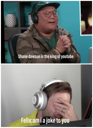 Am i a joke to you: Shane dawson is the king of youtube  Felix:am i a joke to you Am i a joke to you