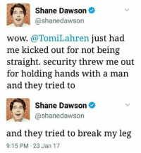 This is absolutely disgusting oh my god. Its so bad that homophobia still exists like this and I'm sorry Shane had to deal with shit like this. I'm just....i can't. Omg istandwithshane ° ° ° ° danhowell danisnotonfire amazingphil phillester dil phan phandom phandomfeels smol youtube youtubers danandphil philanddan tatinof trash phantrash cute phanaccount bands music edit twentyonepilots tøp joshdun tylerjoseph blurryface ily art: Shane Dawson  @shane dawson  wow. @Tomi Lahren.  just had  me kicked out for not being  straight. security threw me out  for holding hands with a man  and they tried to  Shane Dawson  @shane dawson  and they tried to break my leg  9:15 PM 23 Jan 17 This is absolutely disgusting oh my god. Its so bad that homophobia still exists like this and I'm sorry Shane had to deal with shit like this. I'm just....i can't. Omg istandwithshane ° ° ° ° danhowell danisnotonfire amazingphil phillester dil phan phandom phandomfeels smol youtube youtubers danandphil philanddan tatinof trash phantrash cute phanaccount bands music edit twentyonepilots tøp joshdun tylerjoseph blurryface ily art