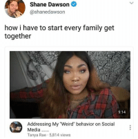 """Ass, Family, and Funny: Shane Dawson  @shanedawson  how i have to start every family get  together  9:14  Addressing My """"Weird"""" behavior on Social  Media  Tanya Rae 5,814 views I'm gonna have a long ass day tomorrow so i won't post until late (if at all) • • • textpost textposts tumblrtextpost tumblrtextposts tumblr tumblrr funnytextpost funnytextposts funny haha lol relatablepost relatableposts relatabletextposts same"""