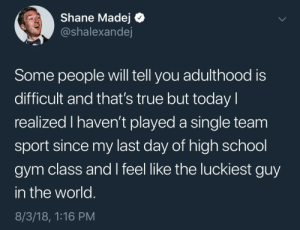 Gym, School, and True: Shane Madej Q  @shalexandej  Some people will tell you adulthood is  difficult and that's true but today l  realized I haven't played a single team  sport since my last day of high school  gym class and I feel like the luckiest guy  in the world  8/3/18, 1:16 PM twinsfawn:cheers i'll drink to that bro