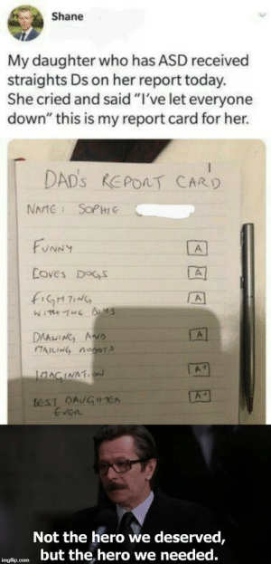 "awesomacious:  Dads for life: Shane  My daughter who has ASD received  straights Ds on her report today.  She cried and said ""I've let everyone  down"" this is my report card for her.  DAD's REPORT CARD  SOP  NAME  FUNNY  A  Eoves DOGS  A  WITH THE 6 45  DAAWING ANo  CAICING Aoor  A1  JnAGINATN  A  BCST DAJGHE  Even  Not the hero we deserved,  but the hero we needed.  imgflip.com awesomacious:  Dads for life"