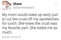 "Memes, Http, and Shane: Shane  @Shanehasabeard  My mom would wake up early just  to cut the crust off my sandwiches  for lunch. She knew the crust was  my favorite part. She hated me so  much  9:24 AM 20 Jan 14 <p>Unexpected via /r/memes <a href=""http://ift.tt/2i1eEJX"">http://ift.tt/2i1eEJX</a></p>"
