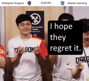 Regret, Dragons, and Shanghai: Shanghai Dragons 10:00 PMBoston Uprising   300 ALLOWED  they  regret it.  LRA