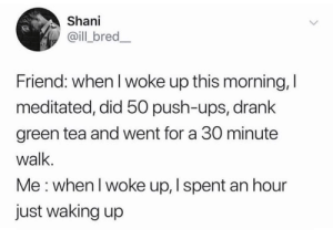 Meirl: Shani  @ill bred_  Friend: when I woke up this morning, I  meditated, did 50 push-ups, drank  green tea and went for a 30 minute  walk.  Me: when I woke up, I spent an hour  just waking up Meirl