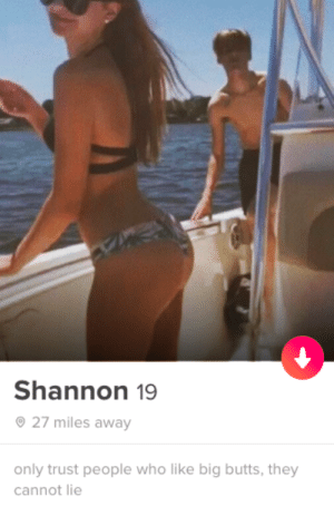 only trust people who like big butts, they cannt lie: Shannon 19  27 miles away  only trust people who like big butts, they  cannot lie only trust people who like big butts, they cannt lie