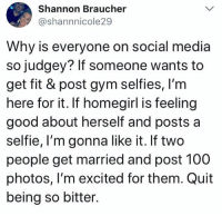 via Aware Wolf ❤️🐺: Shannon Braucher  @shannnicole29  Why is everyone on social media  so judgey? If someone wants to  get fit & post gym selfies, I'm  here for it. If homegirl is feeling  good about herself and posts a  selfie, I'm gonna like it. If two  people get married and post 100  photos, l'm excited for them. Quit  being so bitter. via Aware Wolf ❤️🐺
