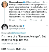 """Ryan Reynolds, Thank You, and Avengers: Shannon Bream@ShannonBream 15h v  Need your help Twitterverse-trying to help a  young boy who is dying. He probably has just  days and all he want is a greeting from one of  the Avengers. If you have a celeb connection,  please let me know. Otherwise, could you  help out with a RT? Thank you in advance!  602 t19.4K  21.1K  Ryan Reynolds  @VancityReynolds  Replying to @ShannonBream  I'm more of a """"Reserve Avenger"""". But  happy to help. DM me.  10:34 AM 26 Mar 18  3,099 Retweets 35.5K Likes <p>Ryan being an awesome person</p>"""
