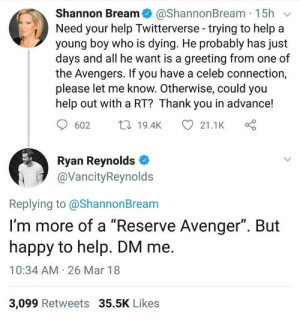 "Ryan being an awesome person: Shannon Bream@ShannonBream 15h v  Need your help Twitterverse-trying to help a  young boy who is dying. He probably has just  days and all he want is a greeting from one of  the Avengers. If you have a celeb connection,  please let me know. Otherwise, could you  help out with a RT? Thank you in advance!  602 t19.4K  21.1K  Ryan Reynolds  @VancityReynolds  Replying to @ShannonBream  I'm more of a ""Reserve Avenger"". But  happy to help. DM me.  10:34 AM 26 Mar 18  3,099 Retweets 35.5K Likes Ryan being an awesome person"