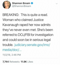 Memes, Soon..., and Justice: Shannon Bream  ShannonBream  BREAKING: This is quite a read  Woman who claimed Justice  Kavanaugh raped her now admits  they've never even met. She's been  referred to DOJ/FBl for investigation  and could soon be in serious legal  trouble. judiciary.senate.gov/imo/  media/doc/  11/2/18, 2:46 PM  7,744 Retweets 11.9K Likes
