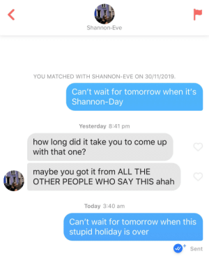 Shannon-day is the worst holiday: Shannon-Eve  YOU MATCHED WITH SHANNON-EVE ON 30/11/2019.  Can't wait for tomorrow when it's  Shannon-Day  Yesterday 8:41 pm  how long did it take you to come up  with that one?  maybe you got it from ALL THE  OTHER PEOPLE WHO SAY THIS ahah  Today 3:40 am  Can't wait for tomorrow when this  stupid holiday is over  Sent  L Shannon-day is the worst holiday