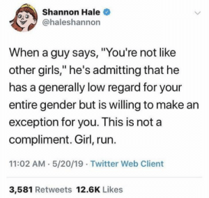 "11 02: Shannon Hale  @haleshannon  When a guy says, ""You're not like  other girls,"" he's admitting that he  has a generally low regard for your  entire gender but is willing to make ar  exception for you. This is not a  compliment. Girl, run.  11:02 AM 5/20/19 Twitter Web Client  3,581 Retweets 12.6K Likes"