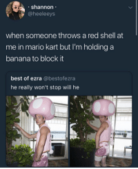 Mario Kart, Mario, and Banana: . shannon  @heeleeys  when someone throws a red shell at  me in mario kart but I'm holding a  banana to block it  best of ezra @bestofezra  he really won't stop will he