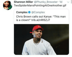 "Accurate by AlicaTwyman MORE MEMES: Shannon Miller @Phunky_Brewster 1d  TwoSpiderMansPointingAtOneAnother.gif  Complex @Complex  Chris Brown calls out Kanye: ""This man  is a clown!"" trib.al/nRI5ZJ7 Accurate by AlicaTwyman MORE MEMES"
