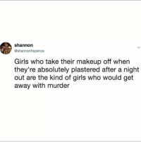 Girls, Makeup, and Girl Memes: shannon  @shannonhspence  Girls who take their makeup off when  they're absolutely plastered after a night  out are the kind of girls who would get  away with murder Beware