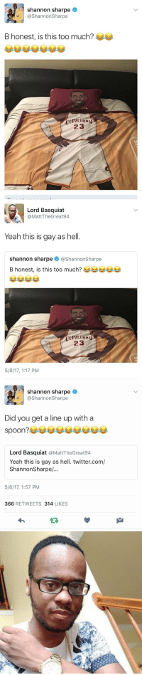 IM WEAK https://t.co/cuQ5wRhas4: shannon sharpe  @Shannon Sharpe  B honest, is this too much?  CLEVELAND  23   Lord Basquiat  MattTheGreat94  Yeah this is gay as hell  Shannon sharpe @Shannon Sharpe  B honest, is this too much?  CLEVELAND  23  5/8/17, 1:17 PM   shannon sharpe  @Shannon Sharpe  Did you get a line up with a  spoon?  Lord Basquiat  @Matt TheGreat94  Yeah this is gay as hell. twitter.com/  Shannon Sharpe/..  5/8/17, 1:57 PM  366 RETWEETS 314  LIKES IM WEAK https://t.co/cuQ5wRhas4