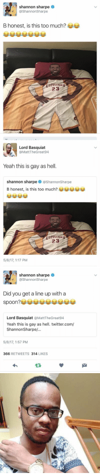 That escalated quickly 😂😂😂 https://t.co/R5KvTYRkCf: shannon sharpe  @Shannon Sharpe  B honest, is this too much?  CLEVELAND  23   Lord Basquiat  @Matt Great 94  The Yeah this is gay as hell  shannon sharpe  @Shannonsharpe  B honest, is this too much?  CLEVELAND  23  5/8/17, 1:17 PM   shannon sharpe  @Shannon Sharpe  Did you get a line up with a  spoon?  Lord Basquiat  @MattTheGreat94  Yeah this is gay as hell. twitter.com/  Shannon Sharpe/  5/8/17, 1:57 PM  366 RETWEETS 314  LIKES That escalated quickly 😂😂😂 https://t.co/R5KvTYRkCf