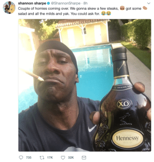 Shannon Sharpe still on the milds!: shannon sharpe @ShannonSharpe 8h  Couple of homies coming over. We gonna skew a few steaks,  salad and all the milds and yak. You could ask for.  got some  tr  THE ORIGINAL X.  X.O  Hennessy  735 t17K  32K Shannon Sharpe still on the milds!