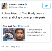 <p>When you&rsquo;re famous they let you do it (via /r/BlackPeopleTwitter)</p>: shannon sharpe  @ShannonSharpe  A close friend of Tom Brady boasts  about grabbing women private parts.  New York Post@nypost  A close friend of  Jameis Winston has  been accused of  6:51 PM May 4, 2017 <p>When you&rsquo;re famous they let you do it (via /r/BlackPeopleTwitter)</p>