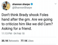Shannon Sharpe, Asking, and Brady: shannon sharpe  @ShannonSharpe  Don't think Brady shook Foles  hand after the gm. Are we going  to criticize him like we did Cam?  Asking for a friend  11:13 PM-04 Feb 18  35.1K Retweets 77.1K Likes 🤔🤔🤔 https://t.co/RRconQii24