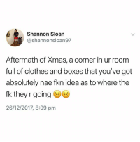 Clothes, Fucking, and British: Shannon Sloan  @shannonsloan97  Aftermath of Xmas, a corner in ur roonm  full of clothes and boxes that you've got  absolutely nae fkn idea as to where the  fk they r going  26/12/2017, 8:09 pm Not a fucking clue😂