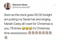 "All I Want for Christmas Is You, Christmas, and Clock: Shannon Sloan  @shannonsloan97  Soon as the clock goes 00:00 tonight  am putting my Santa hat and singing  Mariah Carey all I want for Christmas is  you, 78 times it's Christmas  time wooooooooo 뗀 뗀 뗀 뗀 뗀 뗀 뗀 ''Tis the season"" 🎄"