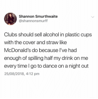 McDonalds, Memes, and Alcohol: Shannon Smurthwaite  @shannonsmurff  Clubs should sell alcohol in plastic cups  with the cover and straw like  McDonald's do because l've had  enough of spilling half my drink on me  every time I go to dance on a night out  25/08/2018, 4:12 pm We need this!!!