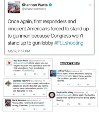"I Bet, Conservative, and Law Abiding Citizen: Shannon Watts  DEMAN  TIO  ashannonrwatts  Once again, first responders and  innocent Americans forced to stand up  to gunman because Congress won't  stand up to gun lobby  #FLLshooting  1/6/17, 2:57 PM  Red State Ronin  ORedStateRonin.1d v  @shannonrwatts Once again, you use  @ALWAYS RIGHT  tragedy to push your agenda to strip the  2nd amendment from law abiding  citizens  fiFLLshooting  Jeffrey Voth Acuda4me.1d  Once again, former Monsanto lobbyist,  10  @shannonrwatts doesn't even wait for  the bodies to get cold to push an  East Side Tea Party  @East Side Tea.1d  agenda.  Shannonrwatts once again defenseless  people are attacked and all you want to  see are more defenseless people. #2A  was designed for this.  Deplorable Mikey  a mnmonger 2d  ashannonrwatts Once again the bodies  aren't even cold before your drivel starts  Hank Rearden  @wdmichael3.1d  flowing  You spelled ""unarmed Americans""  wrong, Shannon  @shannonrwatts Keep pushin' that agenda, Shannon. I bet you're a single mom because you're a real bitch to deal with. PC: @always.right FLLshooting fll shooting liberals libbys libtards liberallogic liberal ccw247 conservative constitution presidenttrump nobama stupidliberals merica america stupiddemocrats donaldtrump trump2016 patriot trump yeeyee presidentdonaldtrump draintheswamp makeamericagreatagain trumptrain maga Add me on Snapchat and get to know me. Don't be a stranger: thetypicallibby Partners: @tomorrowsconservatives 🇺🇸 @too_savage_for_democrats 🐍 @thelastgreatstand 🇺🇸 @always.right 🐘 TURN ON POST NOTIFICATIONS! Make sure to check out our joint Facebook - Right Wing Savages Joint Instagram - @rightwingsavages Joint Twitter - @wethreesavages Follow my backup page: @the_typical_liberal_backup"