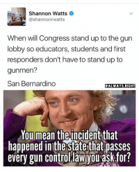 America, Facebook, and Instagram: Shannon Watts  RCA @Shannonr Watts  When will Congress stand up to the gun  lobby so educators, students and first  responders don't have to stand up to  gunmen?  San Bernardino  e ALWAYS RIGHT  You mean the incident that  happened inthe staterthat passes  every gun control law Vou ask for? California sure seems to have lots of shootings when their strict gun law is suppose to prevent that, right? california sanbernardino prayforsanbernardino trumpmemes liberals libbys democraps liberallogic liberal maga conservative constitution presidenttrump resist stupidliberals merica america stupiddemocrats donaldtrump trump2016 patriot trump yeeyee presidentdonaldtrump draintheswamp makeamericagreatagain trumptrain triggered CHECK OUT MY WEBSITE🌐 thetypicalliberal.net Add me on Snapchat and get to know me. Don't be a stranger: thetypicallibby Partners: @theunapologeticpatriot 🇺🇸 @too_savage_for_democrats 🐍 @thelastgreatstand 🇺🇸 @always.right 🐘 @keepamerica.usa ☠️ @republicangirlapparel 🎀 @drunkenrepublican 🍺 TURN ON POST NOTIFICATIONS! Make sure to check out our joint Facebook - Right Wing Savages Joint Instagram - @rightwingsavages