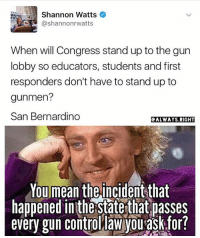 America, Funny, and Guns: Shannon Watts  When will Congress stand up to the gun  lobby so educators, students and first  responders don't have to stand up to  gunmen?  San Bernardino  ALWAYS RIGHT  You mean the incidentthat  happened inthe state that passes  every gun control law Vou ask for? Gun control laws don't prevent criminals from accessing guns. They only prevent law abiding citizens from defending themselves. The left refuses to admit they are wrong on this issue. 🔴www.TooSavageForDemocrats.com🔴 JOINT INSTAGRAM: @rightwingsavages Partners: 🇺🇸👍: @The_Typical_Liberal 🇺🇸💪@theunapologeticpatriot 🇺🇸 @DylansDailyShow 🇺🇸 @keepamerica.usa 🇺🇸@Raised_Right_ 🇺🇸@conservative.female 😈 @too_savage_for_liberals 🇺🇸 @Conservative.American DonaldTrump Trump 2A MakeAmericaGreatAgain Conservative Republican Liberal Democrat Ccw247 MAGA Politics LiberalLogic Savage TooSavageForDemocrats Instagram Merica America PresidentTrump Funny True SecondAmendment