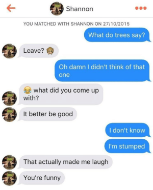 Funny, Good, and Trees: Shannon  YOU MATCHED WITH SHANNON ON 27/10/2015  What do trees say?  Leave?  Oh damn I didn't think of that  one  what did you come up  with?  It better be good  I don't know  I'm stumped  That actually made me laugh  You're funny this actually made me laugh
