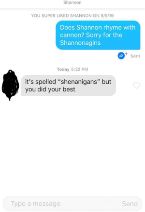 "My disappointment is immeasurable and my day is ruined.: Shannon  YOU SUPER LIKED SHANNON ON 9/9/19  Does Shannon rhyme with  cannon? Sorry for the  Shannonagins  Sent  Today 5:22 PM  it's spelled ""shenanigans"" but  you did your best  Send  Type a message My disappointment is immeasurable and my day is ruined."