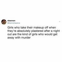 Girls, Makeup, and True: shannorn  @shannonhspence  Girls who take their makeup off when  they're absolutely plastered after a night  out are the kind of girls who would get  away with murder Can someone ask Annalise Keating if this is true? Pls, this is important. @howtogetawaywithmurder