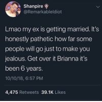 Jealous, Lmao, and MeIRL: Shanpire  @Remarkableldiot  Lmao my ex is getting married. It's  honestly pathetic how far some  people will go just to make you  jealous. Get over it Brianna it's  been 6 years.  10/10/18, 6:57 PM  4,475 Retweets 39.1K Likes Meirl