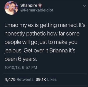 Dank, Jealous, and Lmao: Shanpire  @Remarkableldiot  Lmao my ex is getting married. It's  honestly pathetic how far some  people will go just to make you  jealous. Get over it Brianna it's  been 6 years.  10/10/18, 6:57 PM  4,475 Retweets 39.1K Likes Meirl by Rasuco MORE MEMES