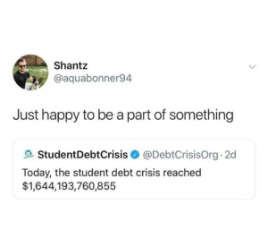 Dank, Memes, and Target: Shantz  @aquabonner94  Just happy to be a part of something  StudentDebtCrisis@DebtCrisisOrg 2d  Today, the student debt crisis reached  $1,644,193,760,855 The key is positivity by LaithBushnaq MORE MEMES