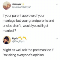 Marriage, Memes, and 🤖: shanyar  @salmanshanyar  If your parent approve of your  marriage but your grandparents and  uncles didn't, would you still get  married ?  Rydz  @KingRydz  Might as well ask the postman too if  I'm taking everyone's opinion 💭 😩