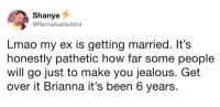 Dank, Jealous, and Lmao: Shanye  @Remarkableldiot  Lmao my ex is getting married. It's  honestly pathetic how far some people  will go just to make you jealous. Get  over it Brianna it's been 6 years. Argh, honestly, Brianna, get over it.  By RemarkableIdiot | TW